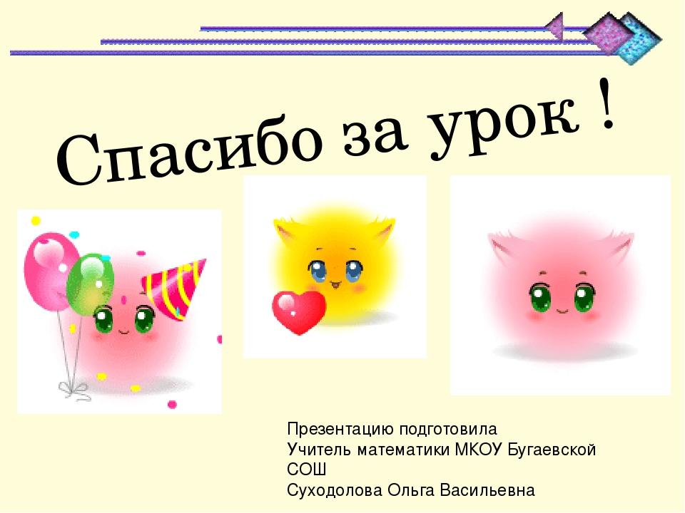 Спасибо за урок ! Презентацию подготовила Учитель математики МКОУ Бугаевской...