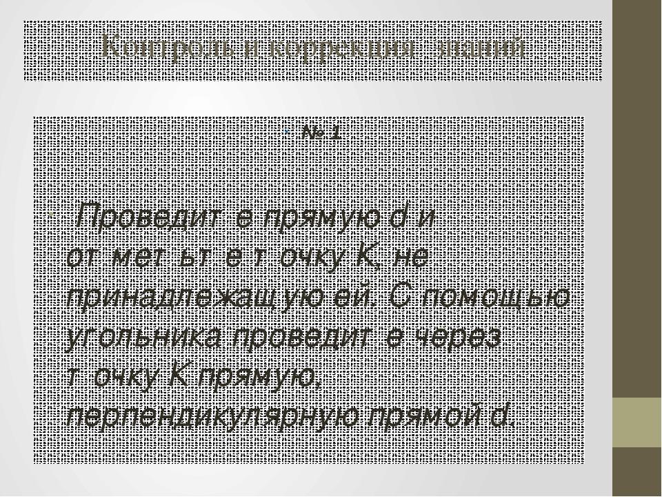 Контроль и коррекция знаний № 1 Проведите прямую d и отметьте точку К, не при...