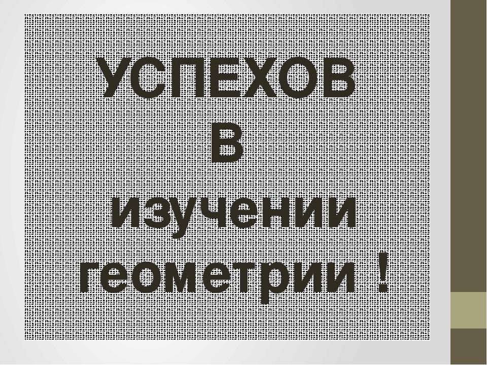 УСПЕХОВ В изучении геометрии !