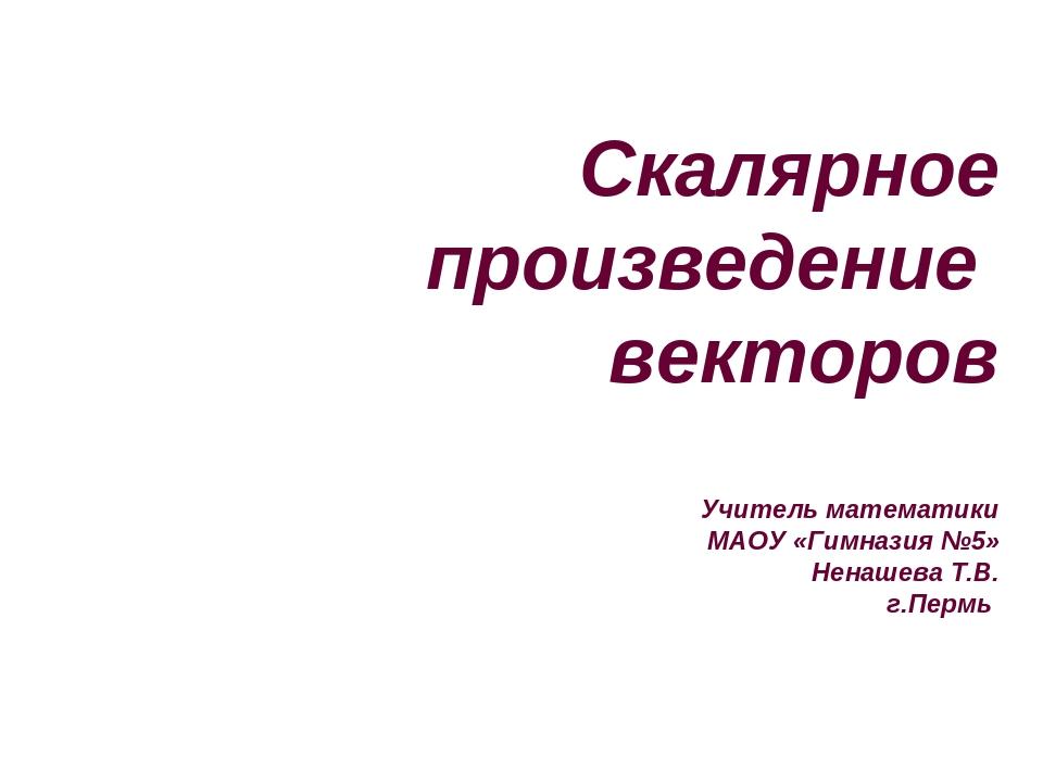 Скалярное произведение векторов Учитель математики МАОУ «Гимназия №5» Ненашев...