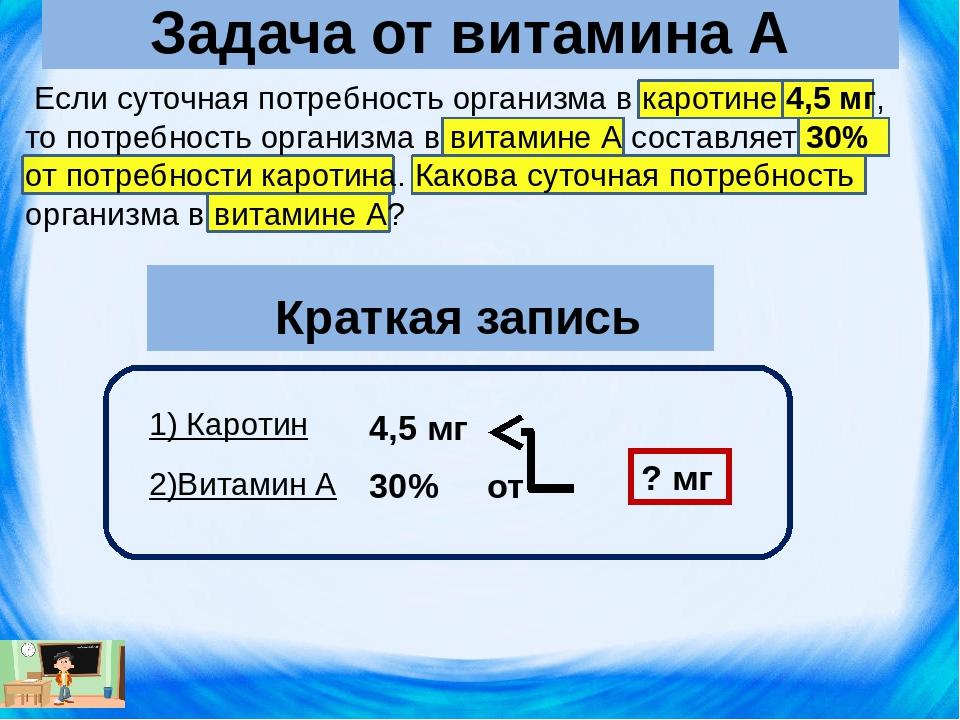 Если суточная потребность организма в каротине 4,5 мг, то потребность органи...