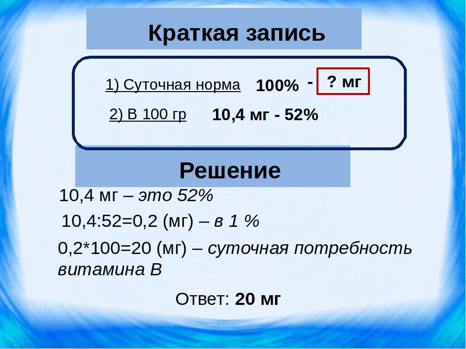 0,2*100=20 (мг) – суточная потребность витамина В Решение 10,4 мг – это 52% 1...