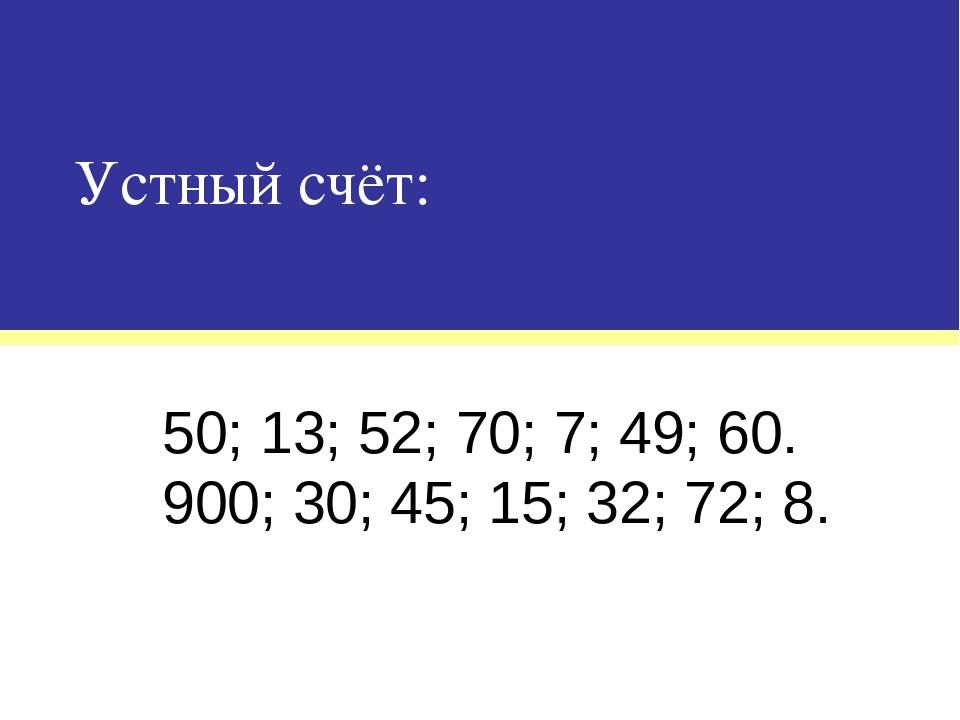Устный счёт: 50; 13; 52; 70; 7; 49; 60. 900; 30; 45; 15; 32; 72; 8.