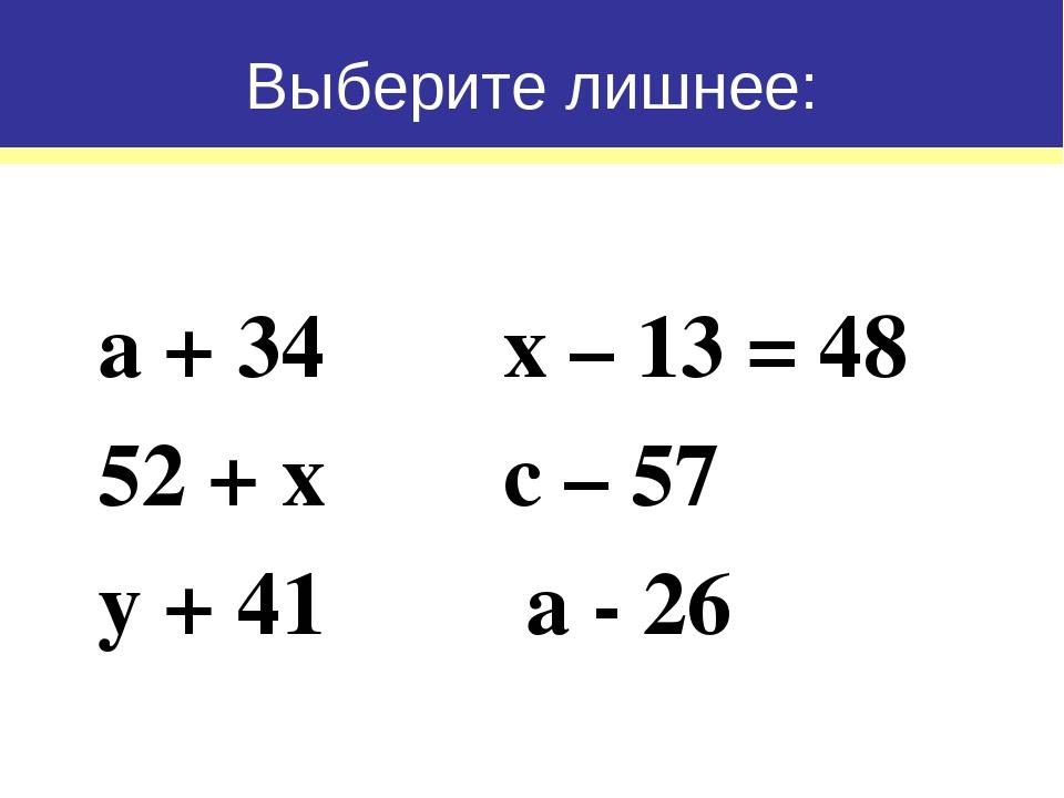 а + 34 х – 13 = 48 52 + х с – 57 у + 41 а - 26 Выберите лишнее: