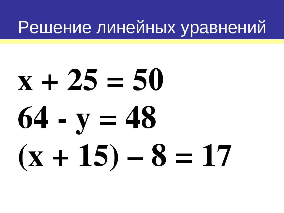 х + 25 = 50 64 - у = 48 (х + 15) – 8 = 17 Решение линейных уравнений