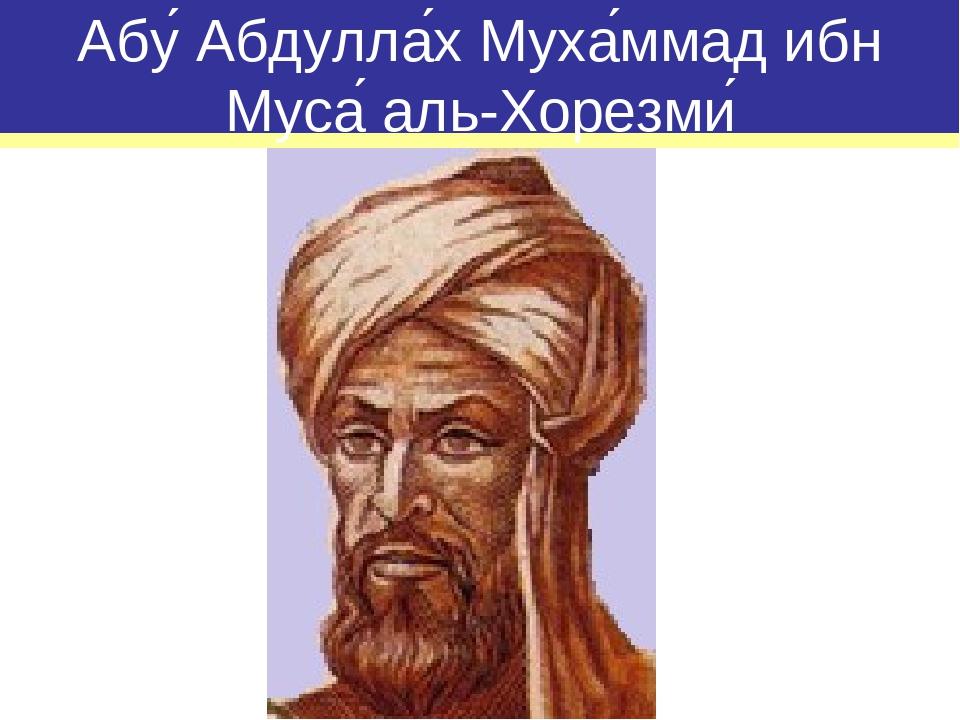 Абу́ Абдулла́х Муха́ммад ибн Муса́ аль-Хорезми́