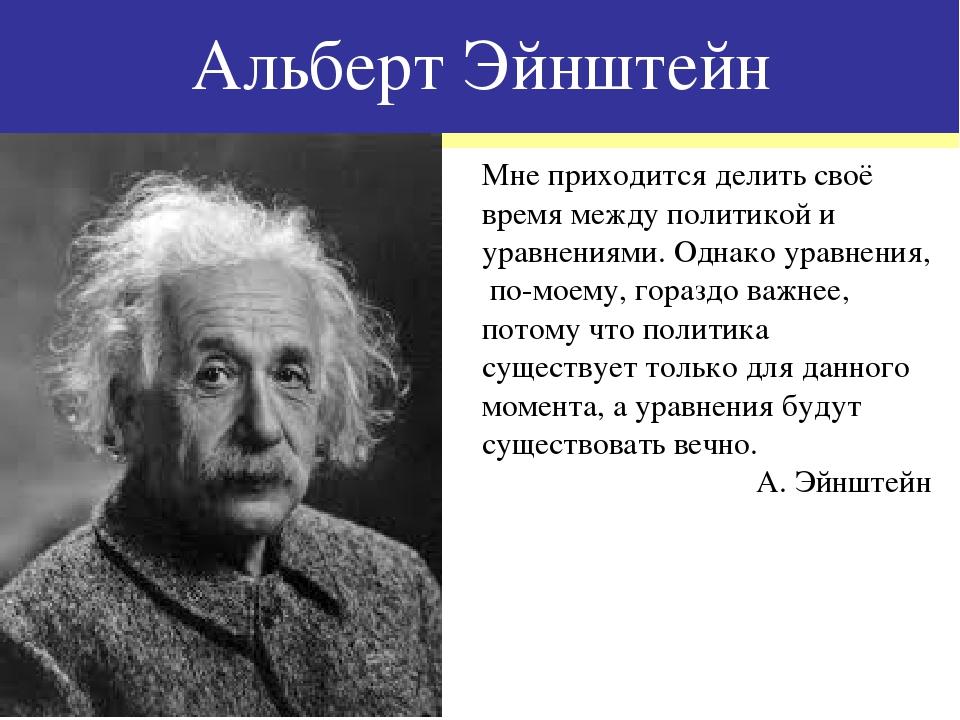 Альберт Эйнштейн Мне приходится делить своё время между политикой и уравнения...