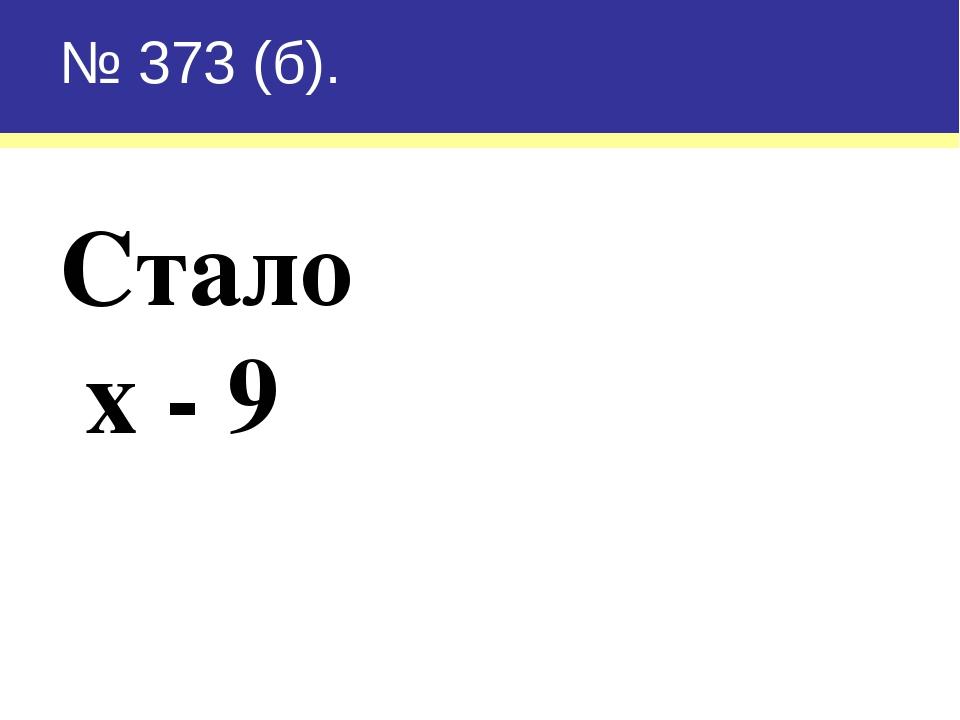 № 373 (б). Стало х - 9