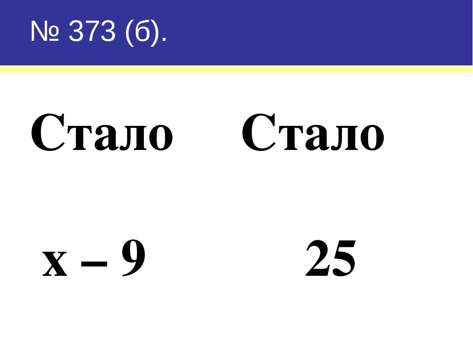 № 373 (б). Стало Стало х – 9 25