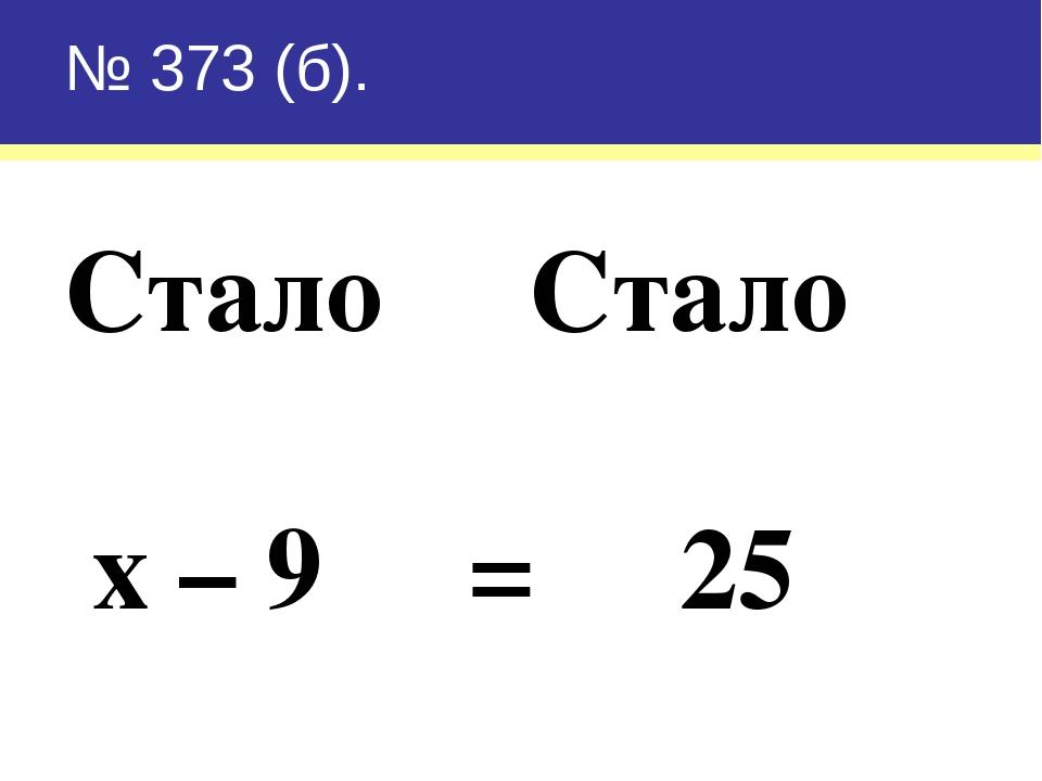 № 373 (б). Стало Стало х – 9 = 25