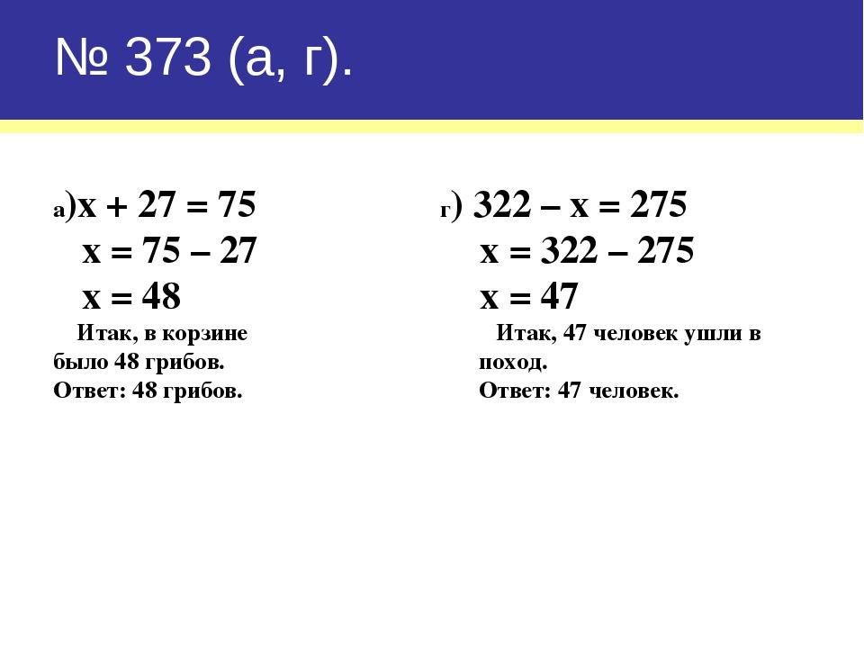 № 373 (а, г). а)х + 27 = 75 г) 322 – х = 275 х = 75 – 27 х = 322 – 275 х = 48...