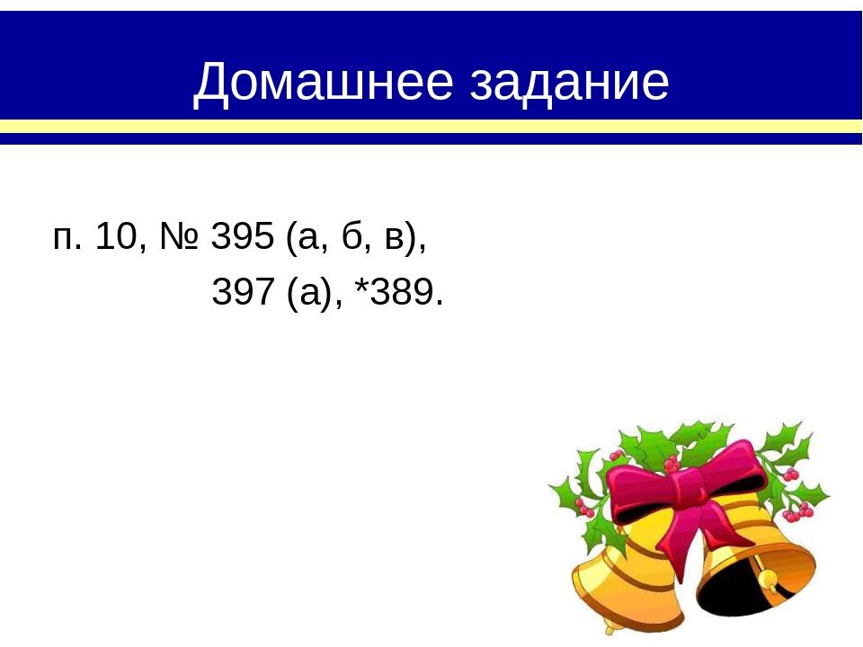 Домашнее задание п. 10, № 395 (а, б, в), 397 (а), *389.