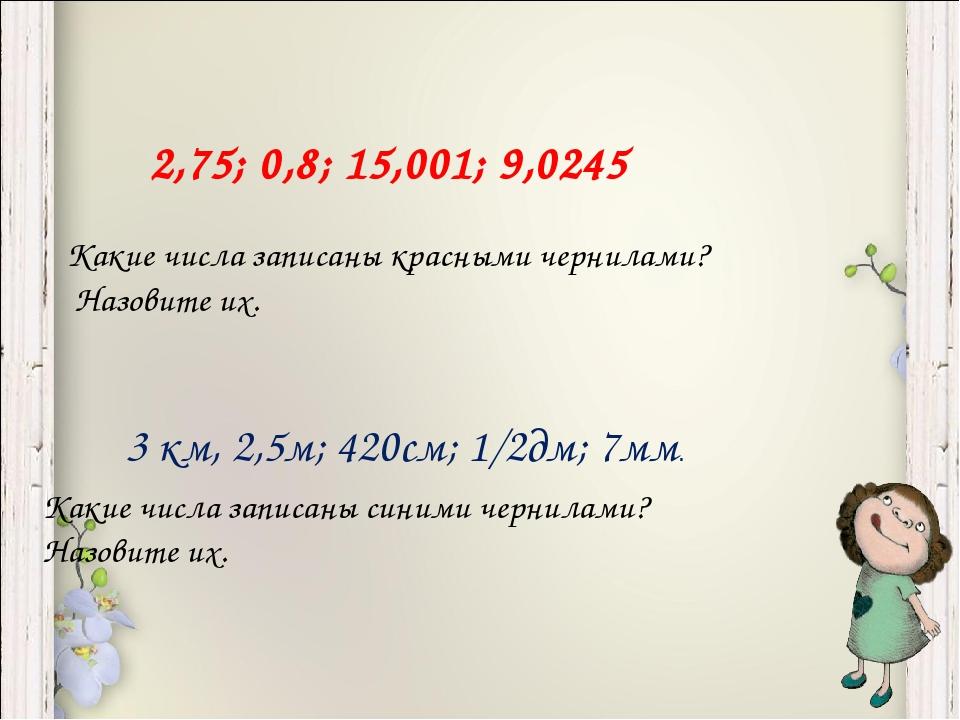 2,75; 0,8; 15,001; 9,0245 3 км, 2,5м; 420см; 1/2дм; 7мм. Какие числа записаны...