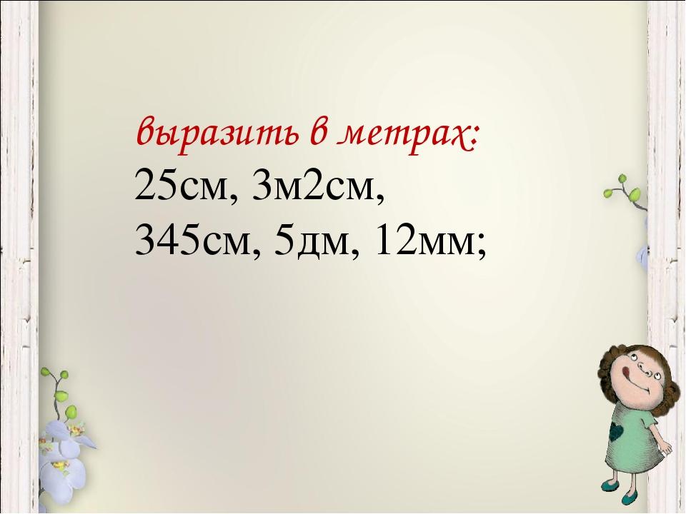 выразить в метрах: 25см, 3м2см, 345см, 5дм, 12мм;