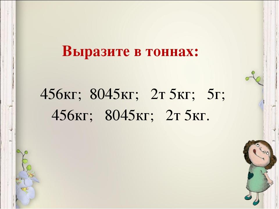 Выразите в тоннах: 456кг; 8045кг; 2т 5кг; 5г; 456кг; 8045кг; 2т 5кг.