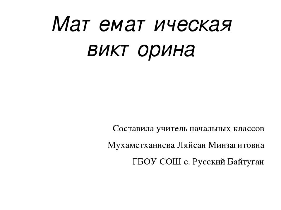 Математическая викторина Составила учитель начальных классов Мухаметханиева Л...