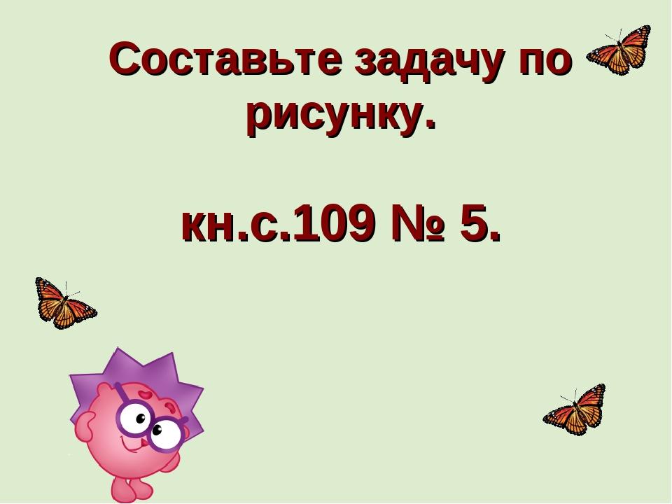 Составьте задачу по рисунку. кн.с.109 № 5.