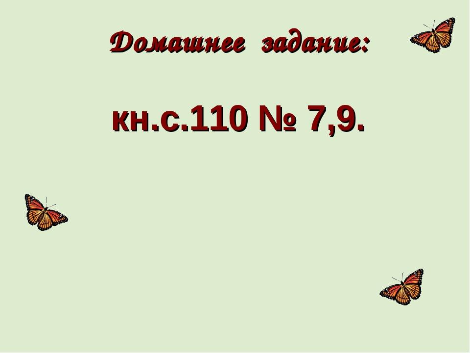 Домашнее задание: кн.с.110 № 7,9.