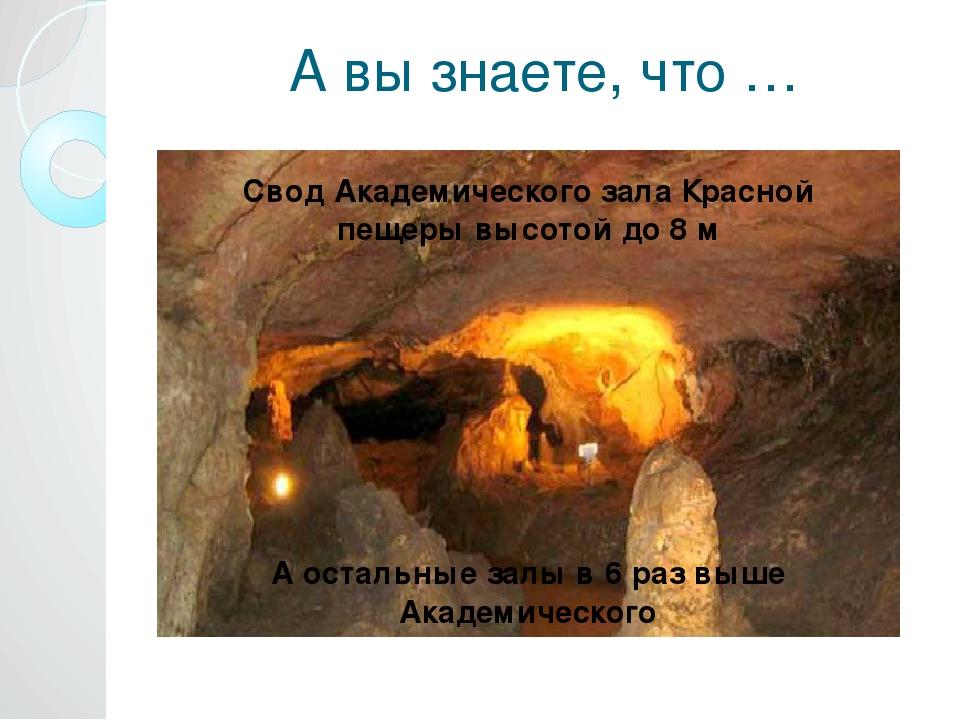А вы знаете, что … Свод Академического зала Красной пещеры высотой до 8 м А о...