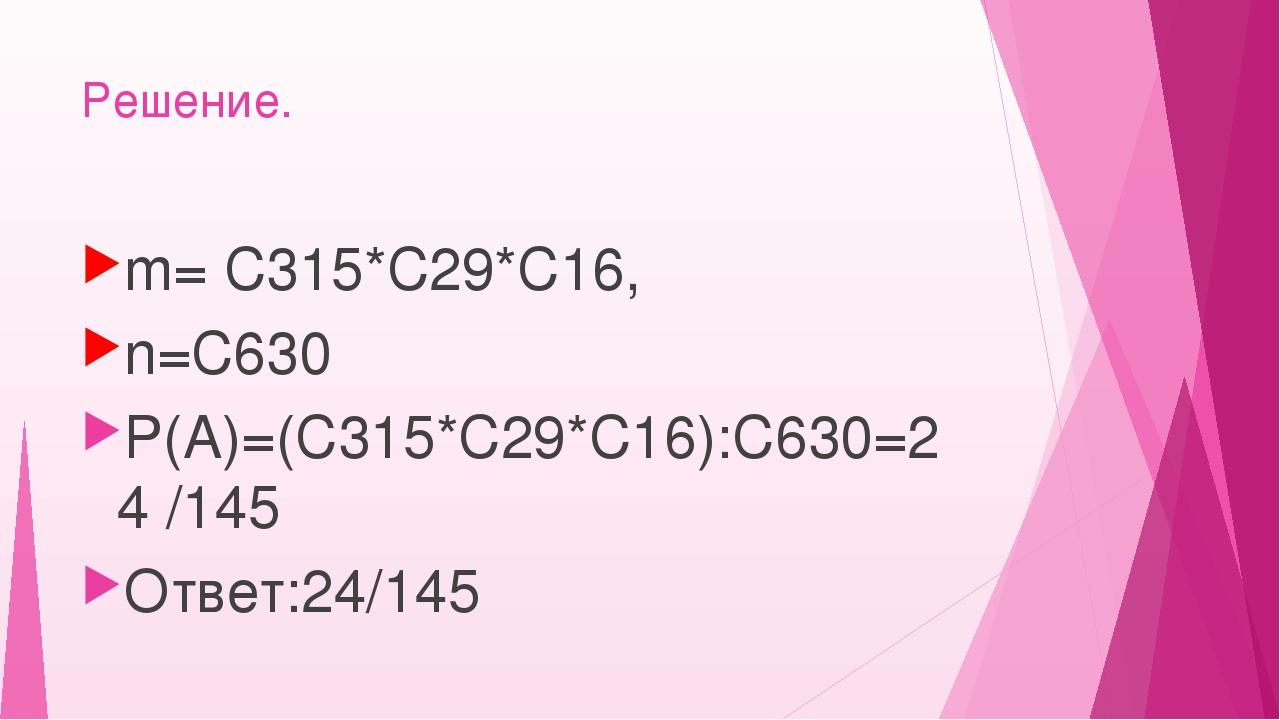 Решение. m= С315*С29*С16, n=С630 Р(А)=(С315*С29*С16):С630=24 /145 Ответ:24/145