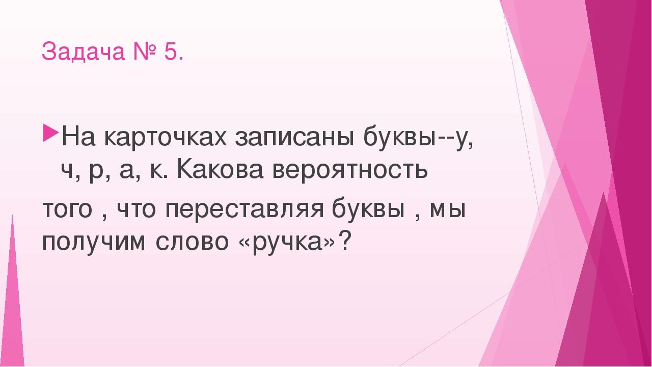 Задача № 5. На карточках записаны буквы--у, ч, р, а, к. Какова вероятность то...