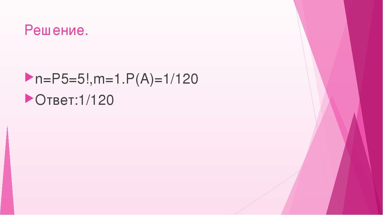 Решение. n=Р5=5!,m=1.Р(А)=1/120 Ответ:1/120