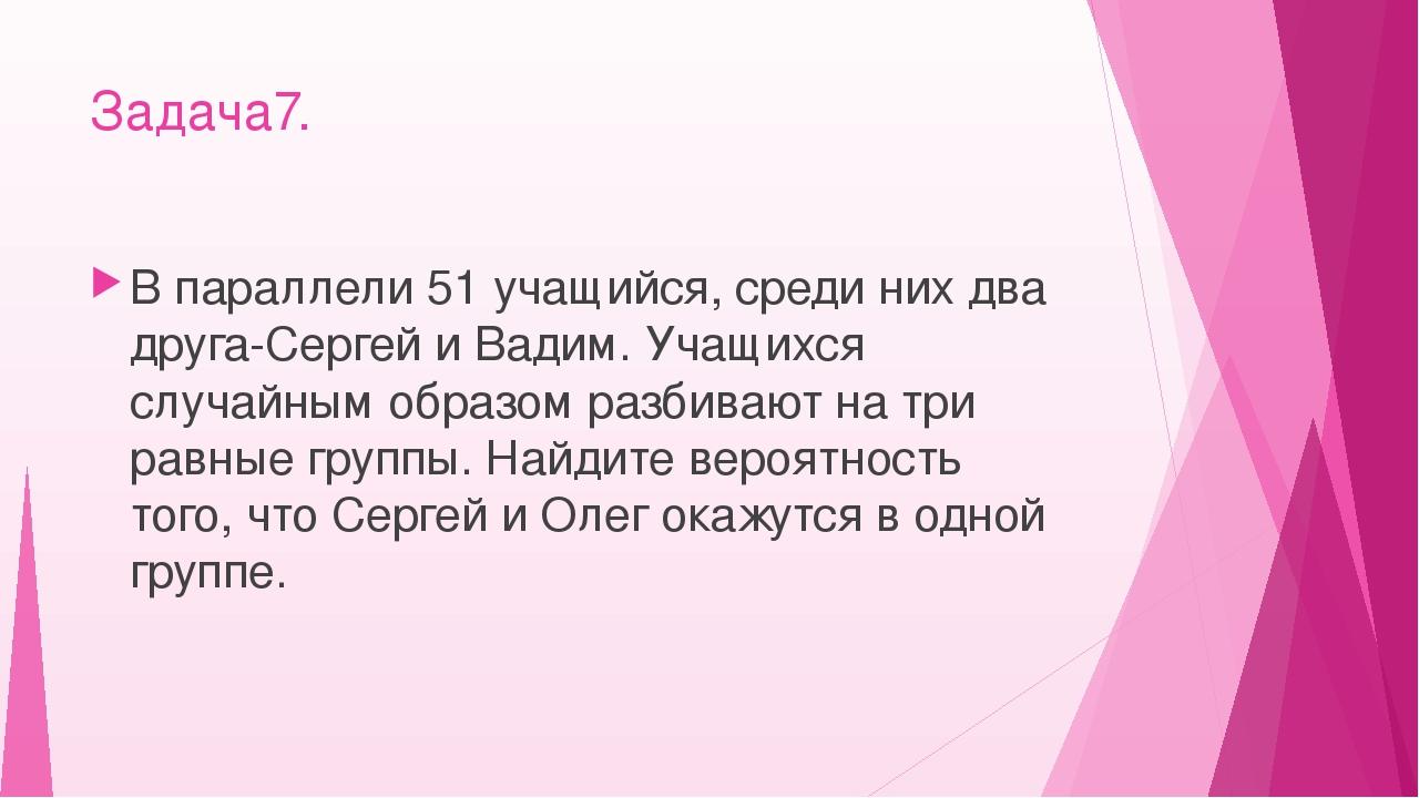 Задача7. В параллели 51 учащийся, среди них два друга-Сергей и Вадим. Учащихс...