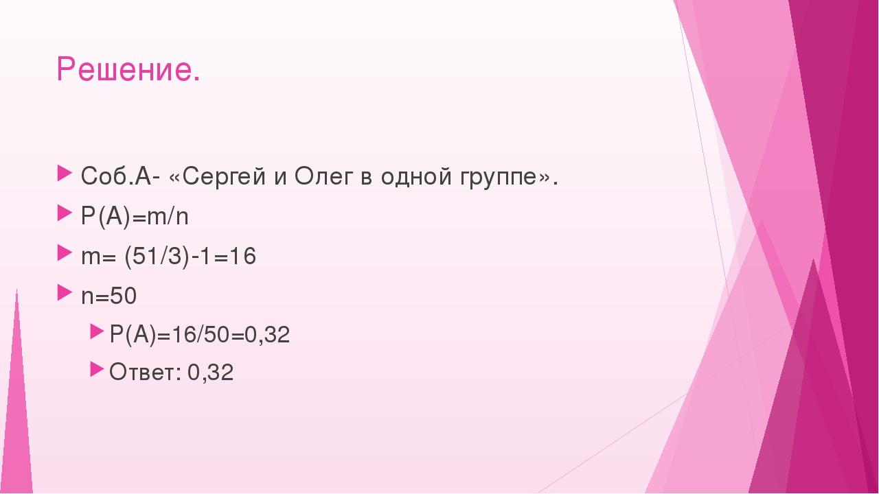 Решение. Соб.А- «Сергей и Олег в одной группе». Р(А)=m/n m= (51/3)-1=16 n=50...