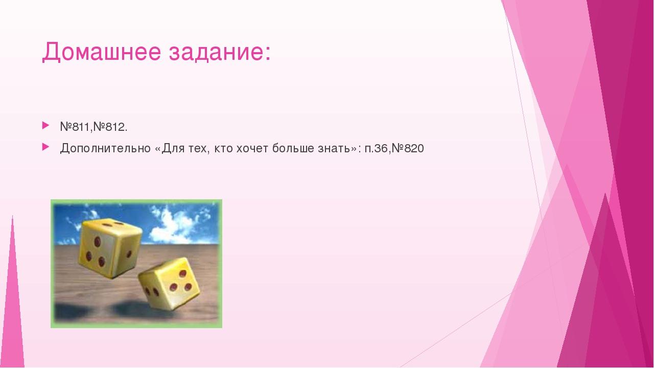 Домашнее задание: №811,№812. Дополнительно «Для тех, кто хочет больше знать»:...