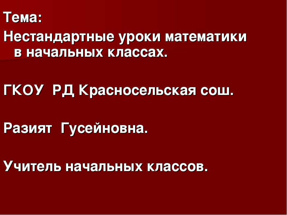 Тема: Нестандартные уроки математики в начальных классах. ГКОУ РД Красносельс...