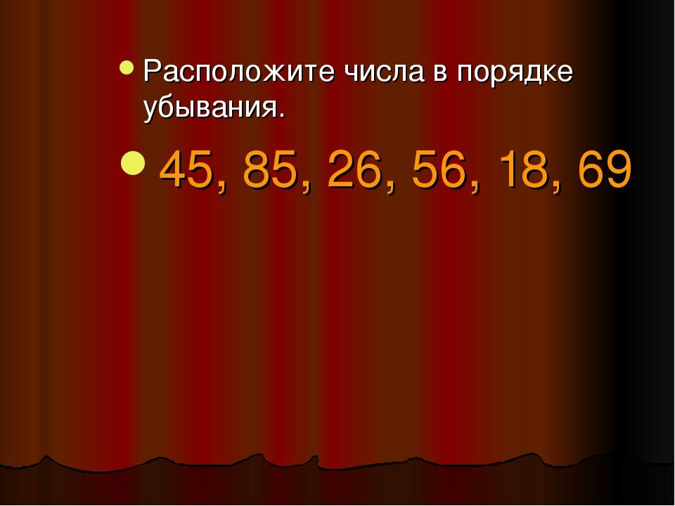 Расположите числа в порядке убывания. 45, 85, 26, 56, 18, 69