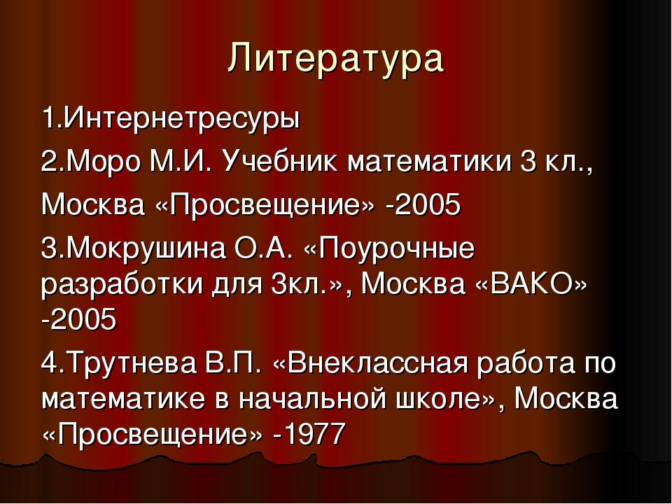 Литература 1.Интернетресуры 2.Моро М.И. Учебник математики 3 кл., Москва «Про...