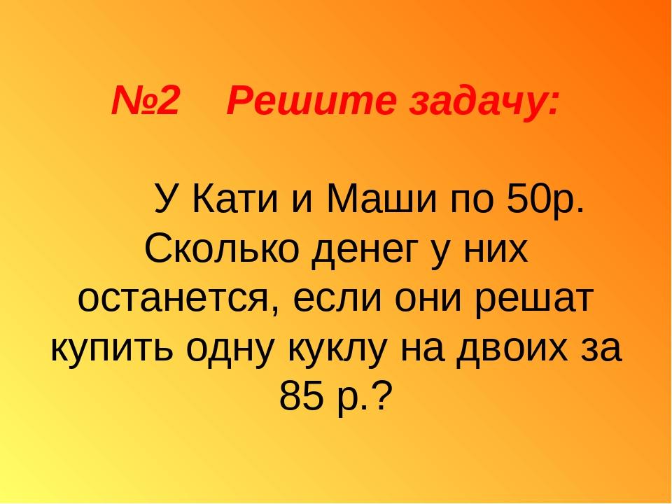 №2 Решите задачу: У Кати и Маши по 50р. Сколько денег у них останется, если о...