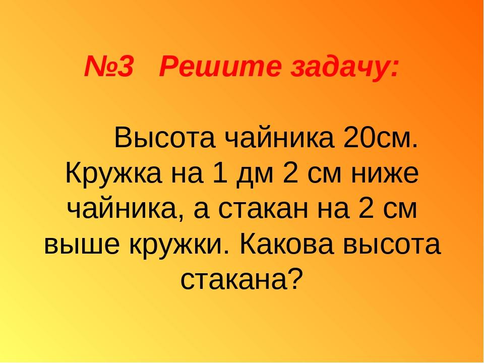 №3 Решите задачу: Высота чайника 20см. Кружка на 1 дм 2 см ниже чайника, а ст...