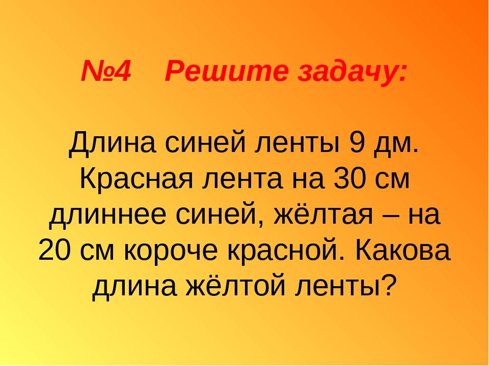 №4 Решите задачу: Длина синей ленты 9 дм. Красная лента на 30 см длиннее сине...