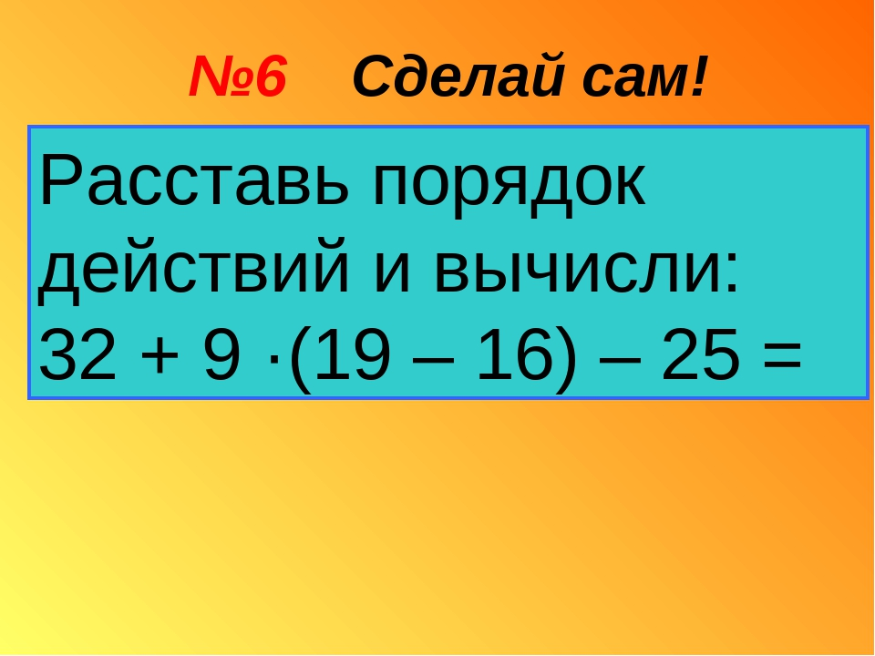 №6 Сделай сам! Расставь порядок действий и вычисли: 32 + 9 ·(19 – 16) – 25 =