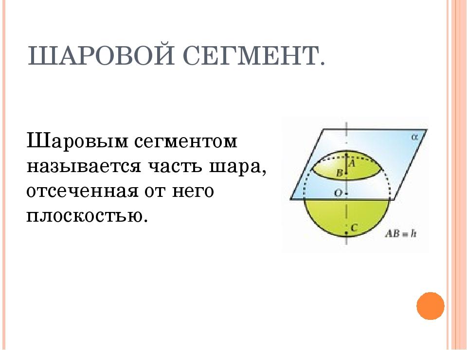 ШАРОВОЙ СЕГМЕНТ. Шаровым сегментом называется часть шара, отсеченная от него...