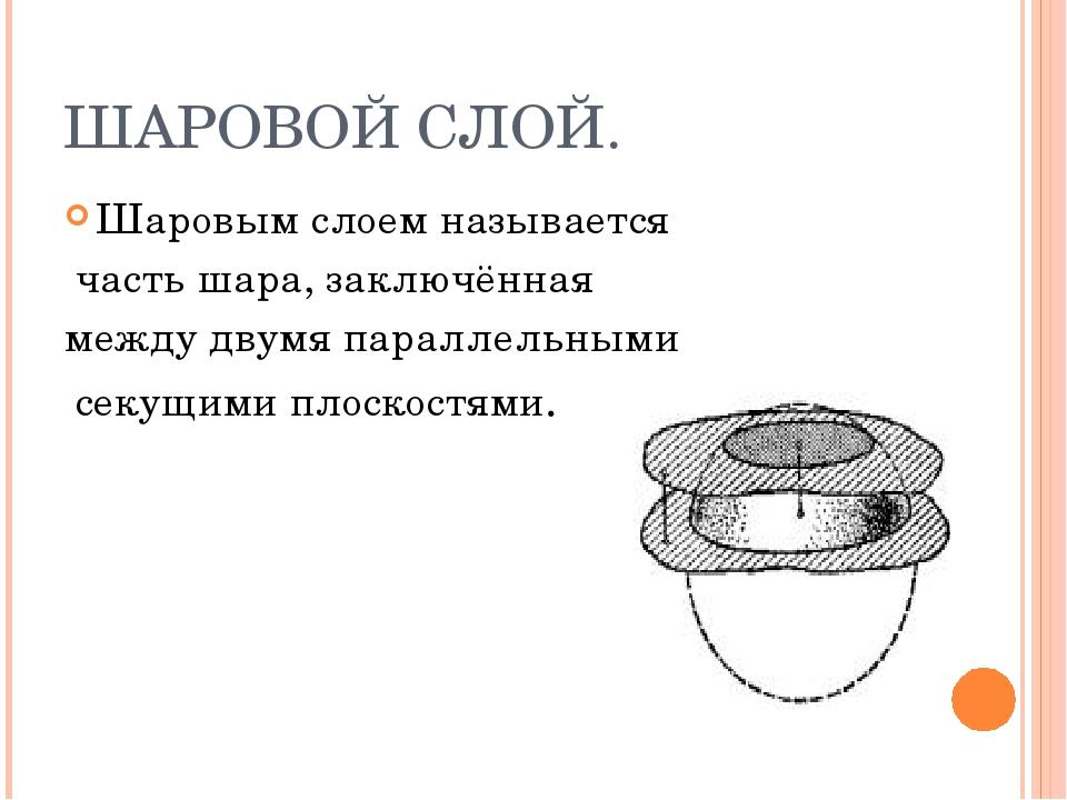 ШАРОВОЙ СЛОЙ. Шаровым слоем называется часть шара, заключённая между двумя па...