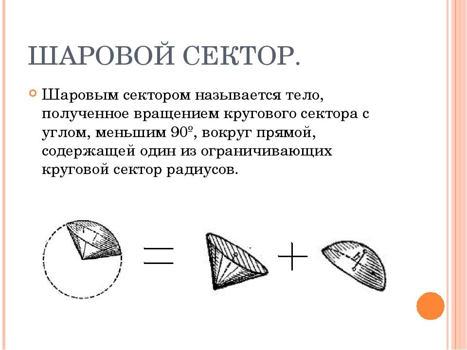 ШАРОВОЙ СЕКТОР. Шаровым сектором называется тело, полученное вращением кругов...