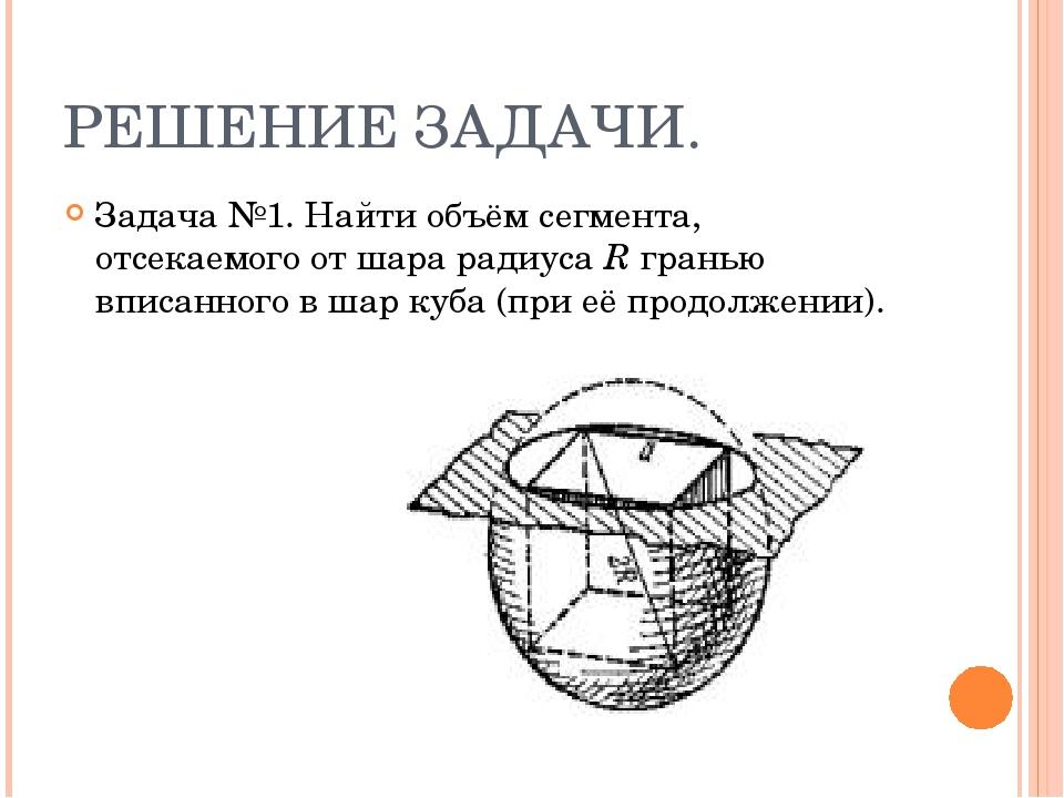 РЕШЕНИЕ ЗАДАЧИ. Задача №1. Найти объём сегмента, отсекаемого от шара радиуса...
