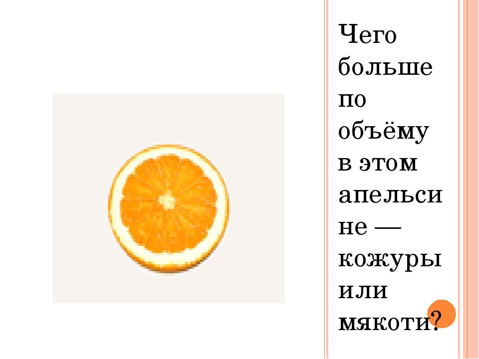 Чего больше по объёму в этом апельсине — кожуры или мякоти?