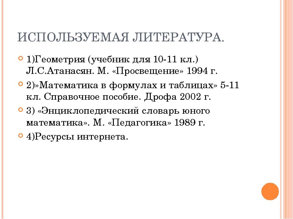 ИСПОЛЬЗУЕМАЯ ЛИТЕРАТУРА. 1)Геометрия (учебник для 10-11 кл.) Л.С.Атанасян. М....