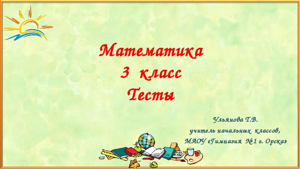 Математика 3 класс Тесты Ульянова Т.В. учитель начальных классов, МАОУ «Гимна...