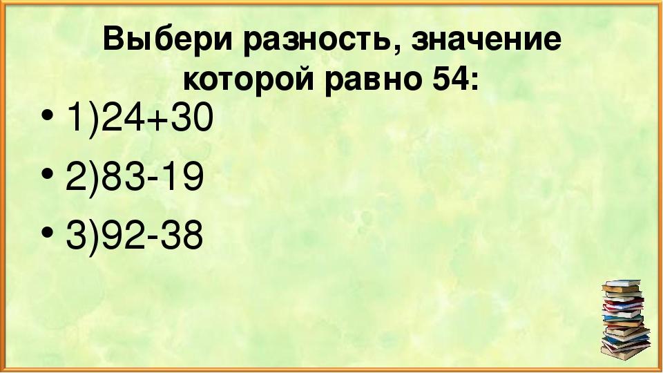 Выбери разность, значение которой равно 54: 1)24+30 2)83-19 3)92-38