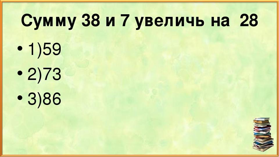 Сумму 38 и 7 увеличь на 28 1)59 2)73 3)86