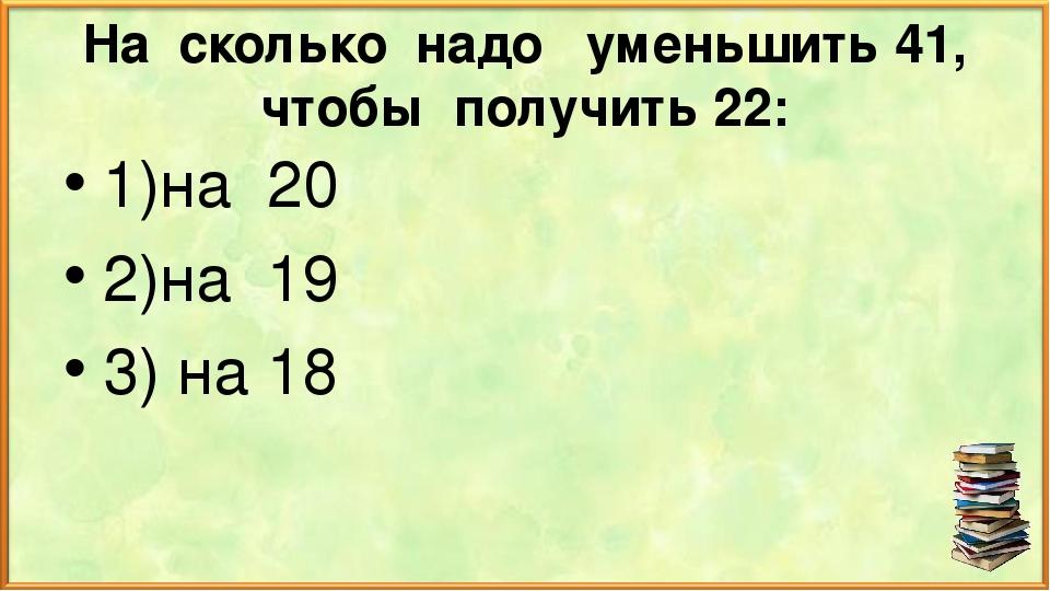 На сколько надо уменьшить 41, чтобы получить 22: 1)на 20 2)на 19 3) на 18