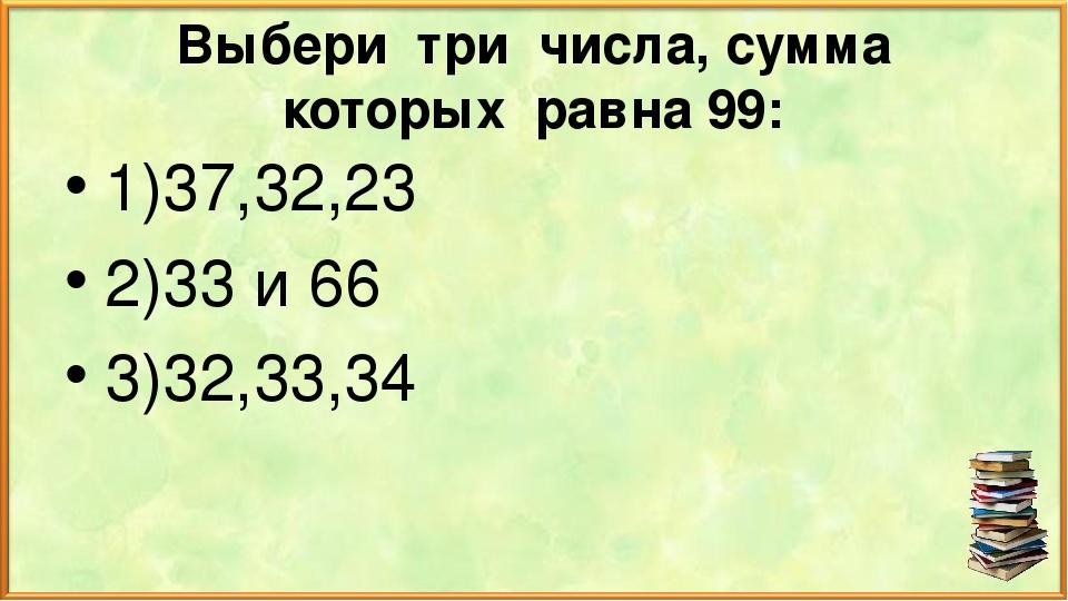 Выбери три числа, сумма которых равна 99: 1)37,32,23 2)33 и 66 3)32,33,34