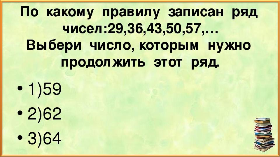 По какому правилу записан ряд чисел:29,36,43,50,57,… Выбери число, которым ну...
