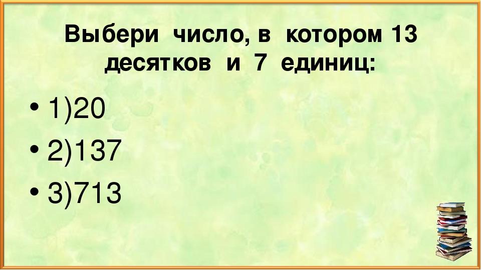 Выбери число, в котором 13 десятков и 7 единиц: 1)20 2)137 3)713