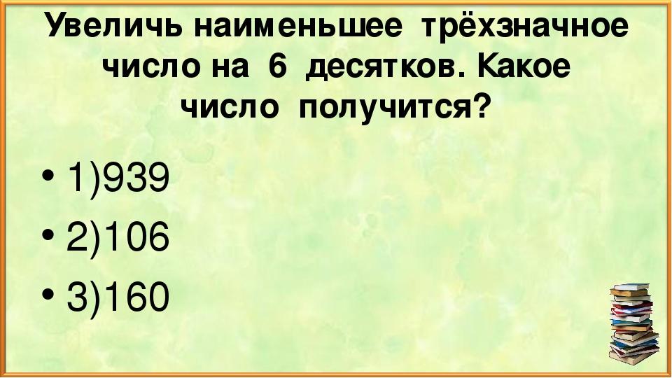 Увеличь наименьшее трёхзначное число на 6 десятков. Какое число получится? 1)...